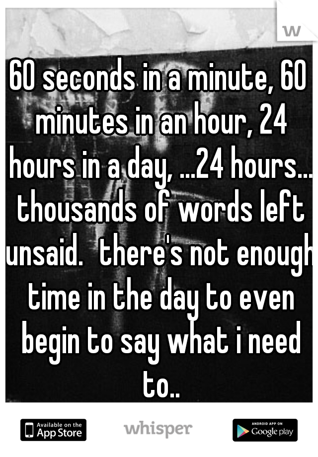 60 seconds in a minute, 60 minutes in an hour, 24 hours in a day, ...24 hours... thousands of words left unsaid. there's not enough time in the day to even begin to say what i need to..
