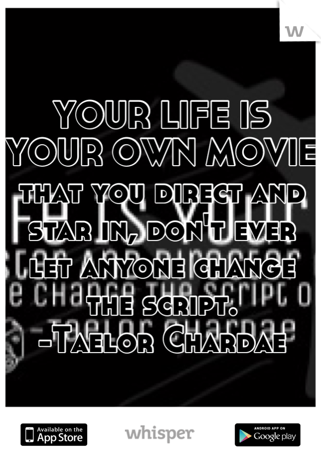 YOUR LIFE IS YOUR OWN MOVIE that you direct and star in, don't ever let anyone change the script.  -Taelor Chardae