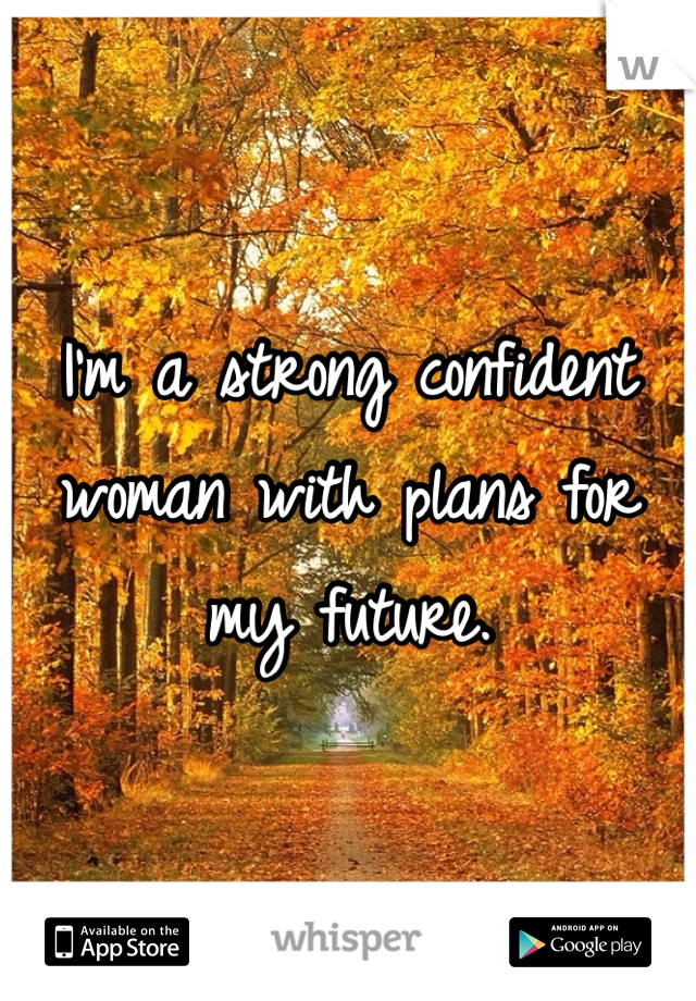 I'm a strong confident woman with plans for my future.