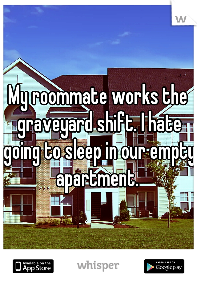 My roommate works the graveyard shift. I hate going to sleep in our empty apartment.
