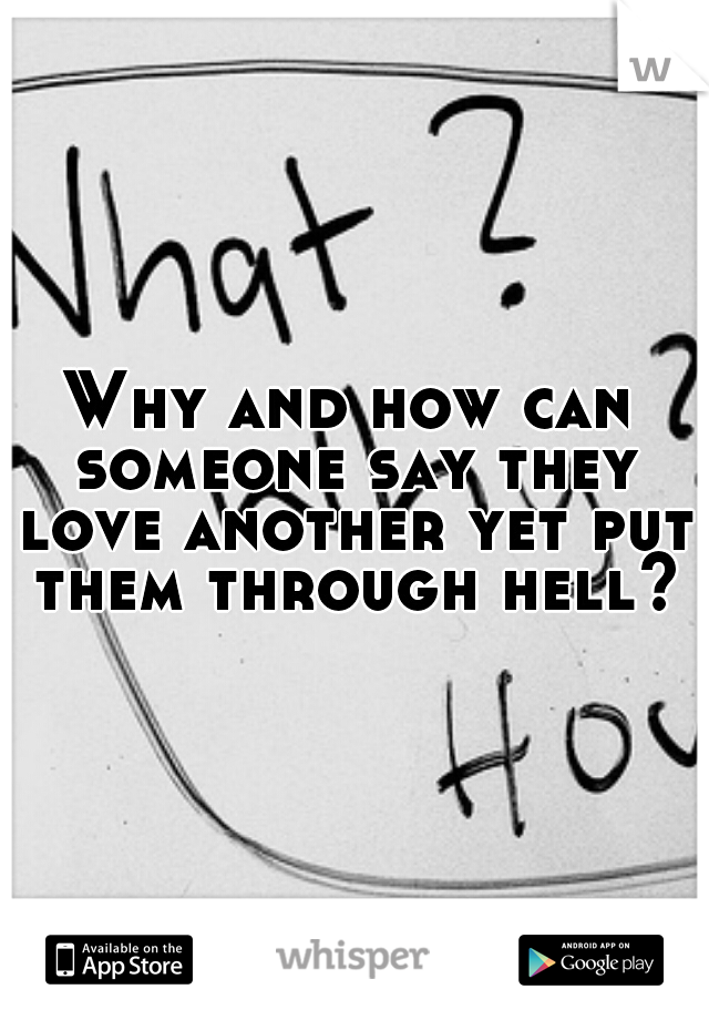 Why and how can someone say they love another yet put them through hell?