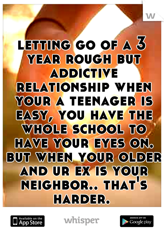 letting go of a 3 year rough but addictive relationship when your a teenager is easy, you have the whole school to have your eyes on. but when your older and ur ex is your neighbor.. that's harder.
