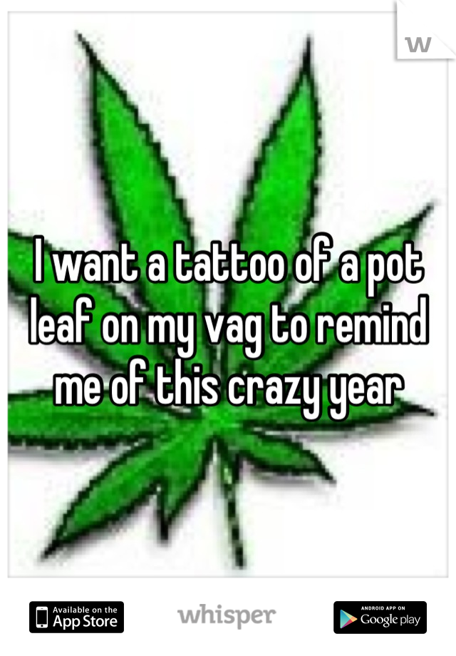 I want a tattoo of a pot leaf on my vag to remind me of this crazy year