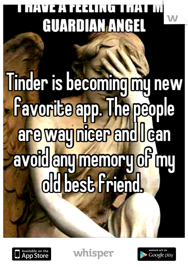 Tinder is becoming my new favorite app. The people are way nicer and I can avoid any memory of my old best friend.