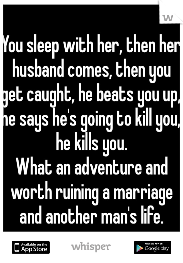 You sleep with her, then her husband comes, then you get caught, he beats you up, he says he's going to kill you, he kills you. What an adventure and worth ruining a marriage and another man's life.