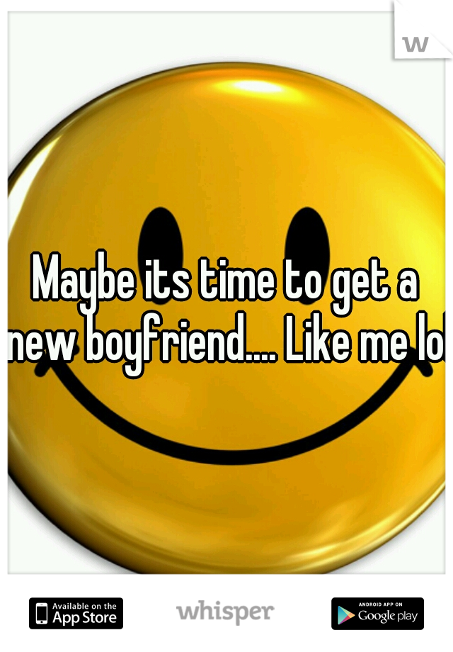 Maybe its time to get a new boyfriend.... Like me lol