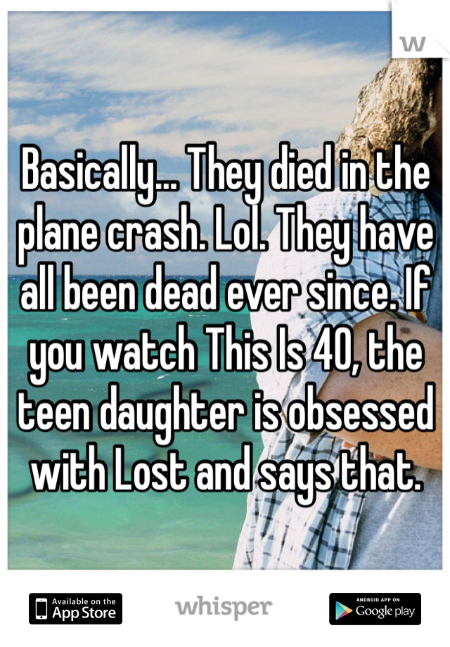 Basically... They died in the plane crash. Lol. They have all been dead ever since. If you watch This Is 40, the teen daughter is obsessed with Lost and says that.
