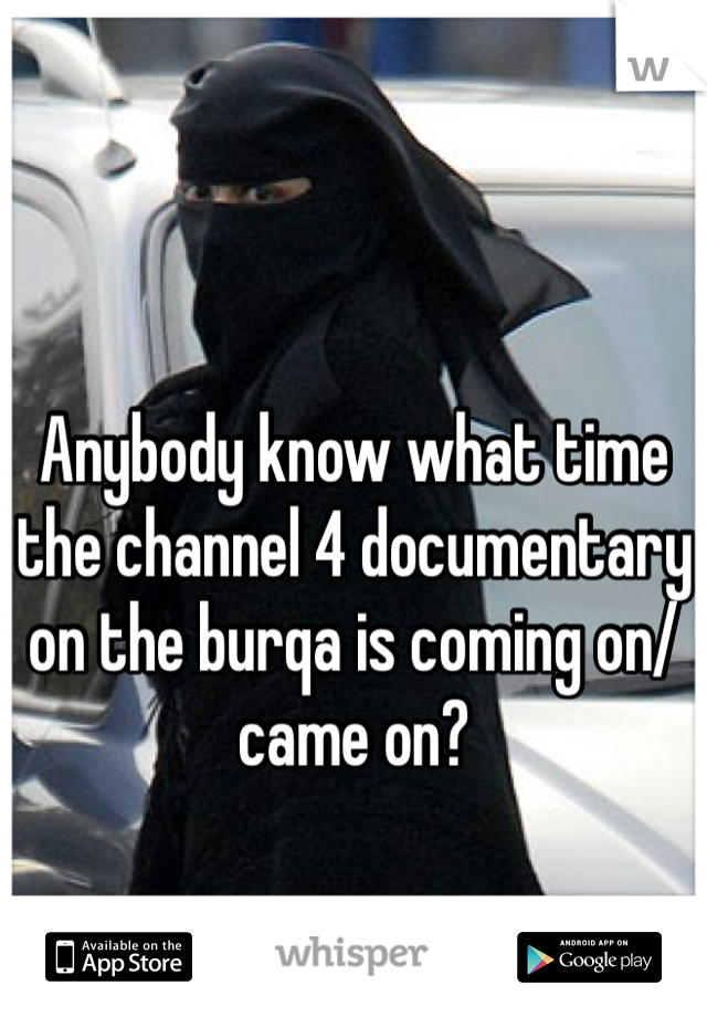 Anybody know what time the channel 4 documentary on the burqa is coming on/came on?
