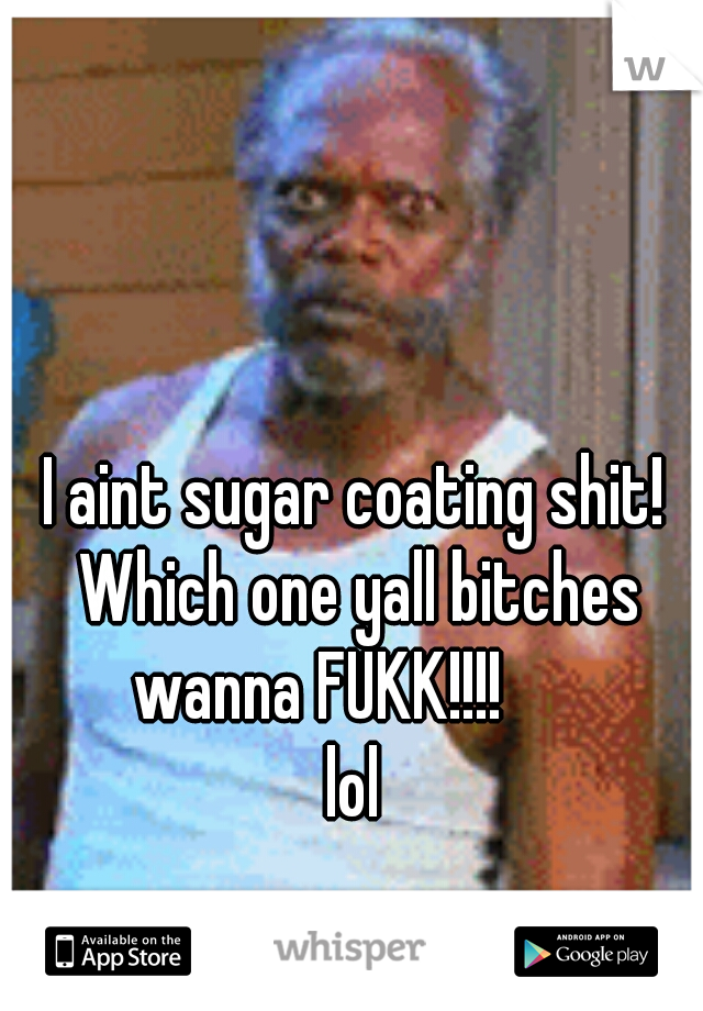 I aint sugar coating shit! Which one yall bitches wanna FUKK!!!!        lol