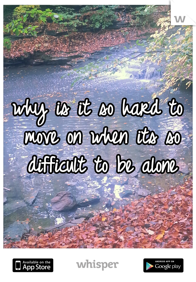why is it so hard to move on when its so difficult to be alone