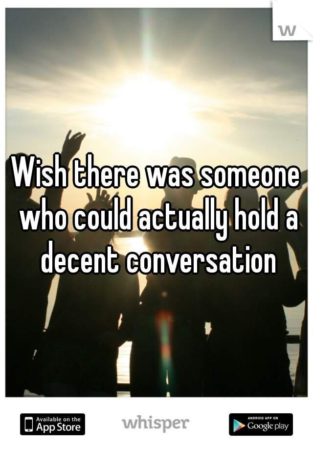 Wish there was someone who could actually hold a decent conversation