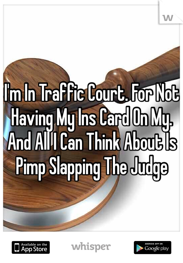 I'm In Traffic Court. For Not Having My Ins Card On My. And All I Can Think About Is Pimp Slapping The Judge