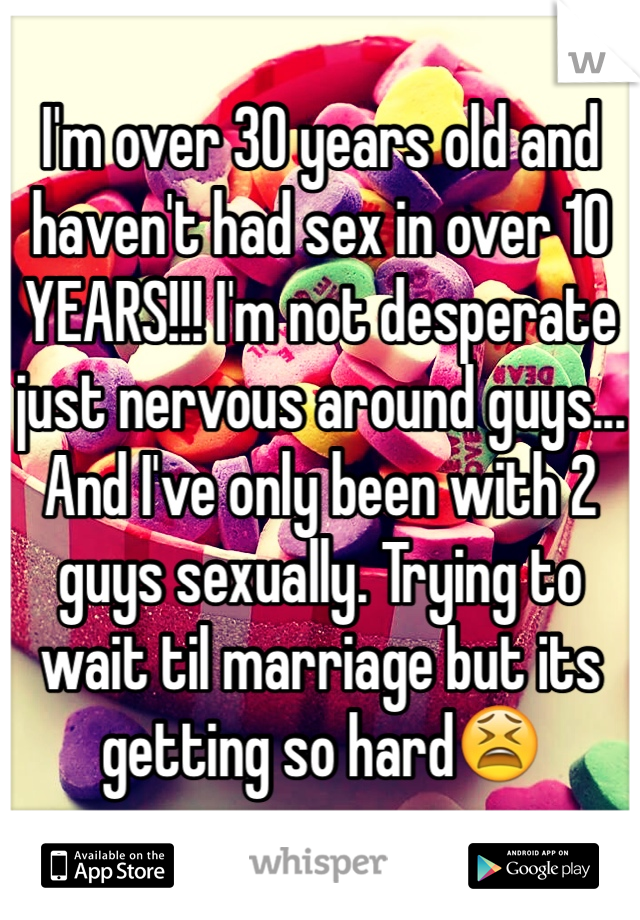 I'm over 30 years old and haven't had sex in over 10 YEARS!!! I'm not desperate just nervous around guys... And I've only been with 2 guys sexually. Trying to wait til marriage but its getting so hard😫