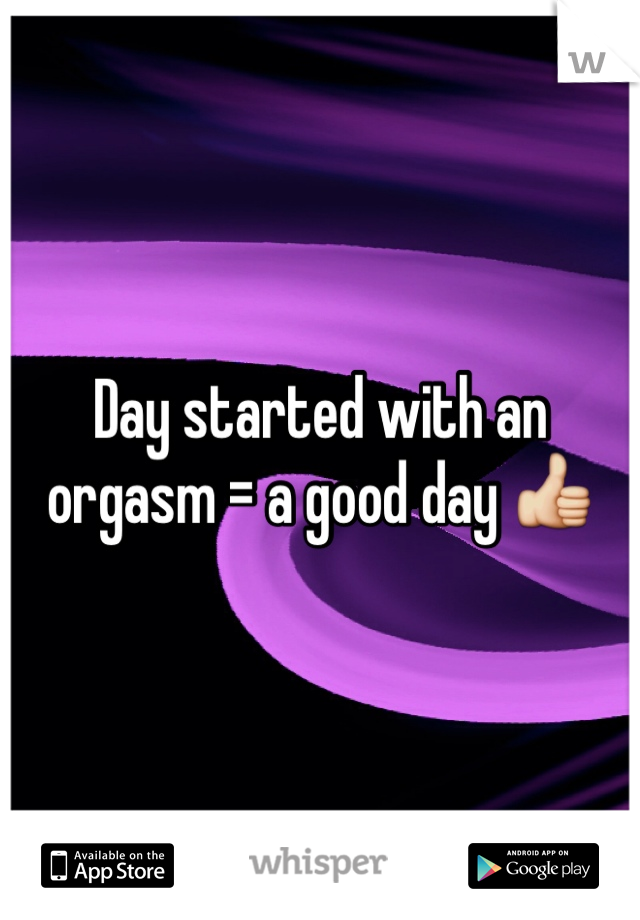 Day started with an orgasm = a good day 👍