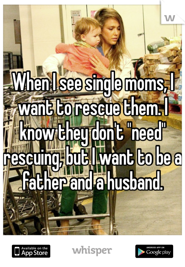 """When I see single moms, I want to rescue them. I know they don't """"need"""" rescuing, but I want to be a father and a husband."""