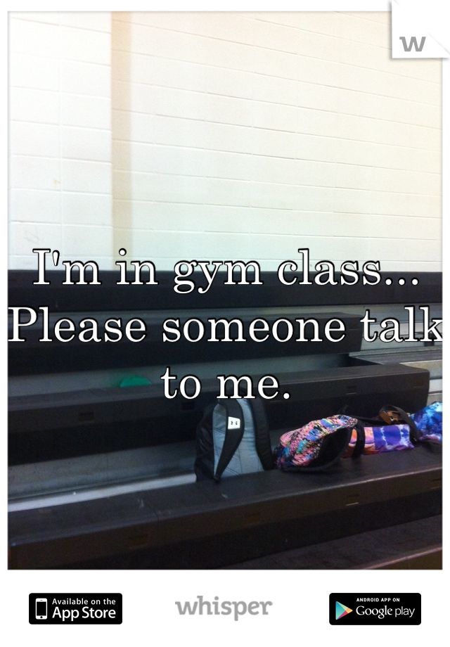 I'm in gym class... Please someone talk to me.