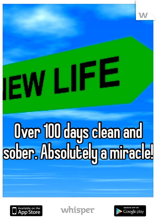 Over 100 days clean and sober. Absolutely a miracle!