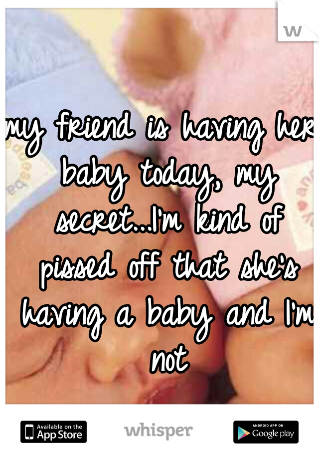 my friend is having her baby today, my secret...I'm kind of pissed off that she's having a baby and I'm not