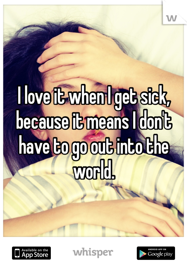 I love it when I get sick, because it means I don't have to go out into the world.