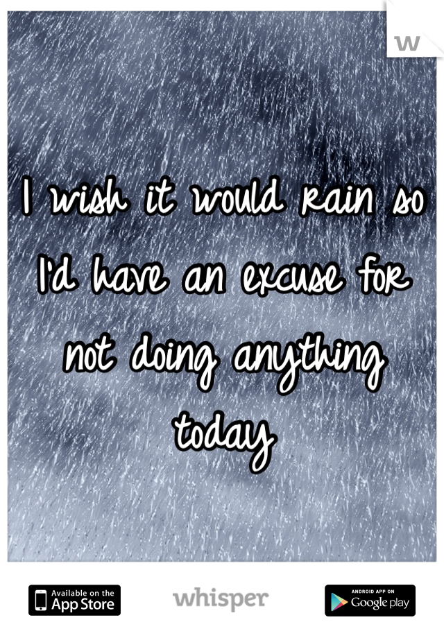 I wish it would rain so I'd have an excuse for not doing anything today