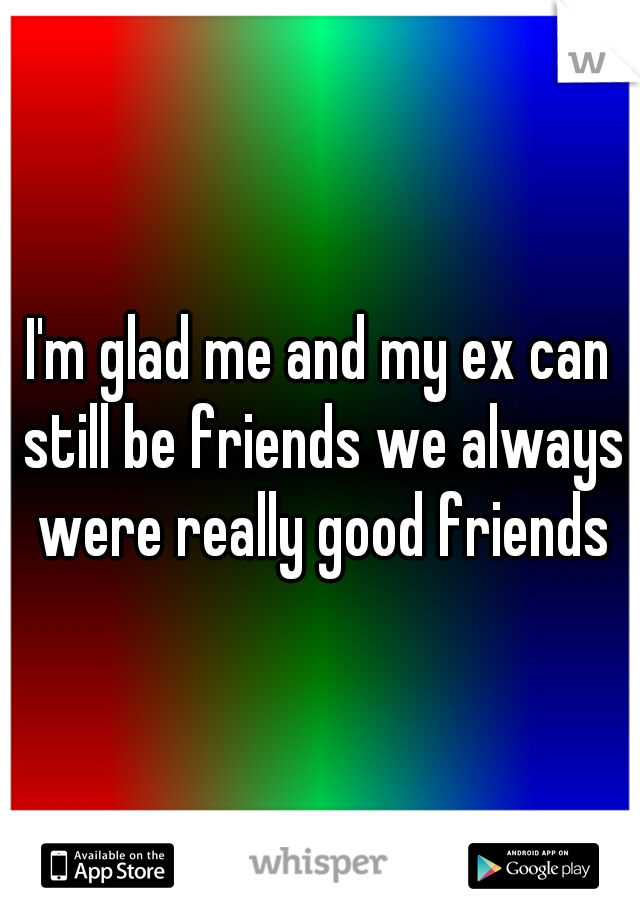 I'm glad me and my ex can still be friends we always were really good friends