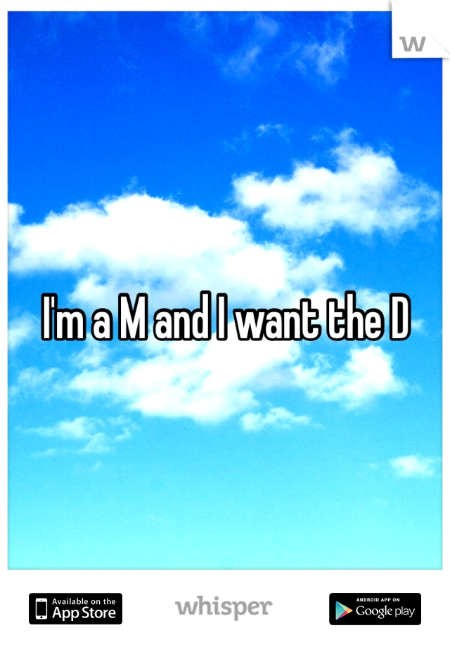 I'm a M and I want the D