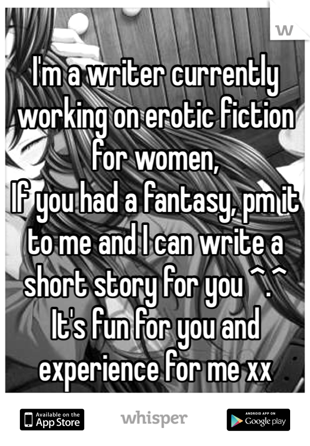 I'm a writer currently working on erotic fiction for women, If you had a fantasy, pm it to me and I can write a short story for you ^.^ It's fun for you and experience for me xx