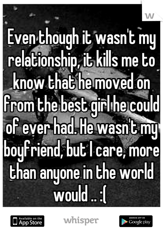 Even though it wasn't my relationship, it kills me to know that he moved on from the best girl he could of ever had. He wasn't my boyfriend, but I care, more than anyone in the world would .. :(