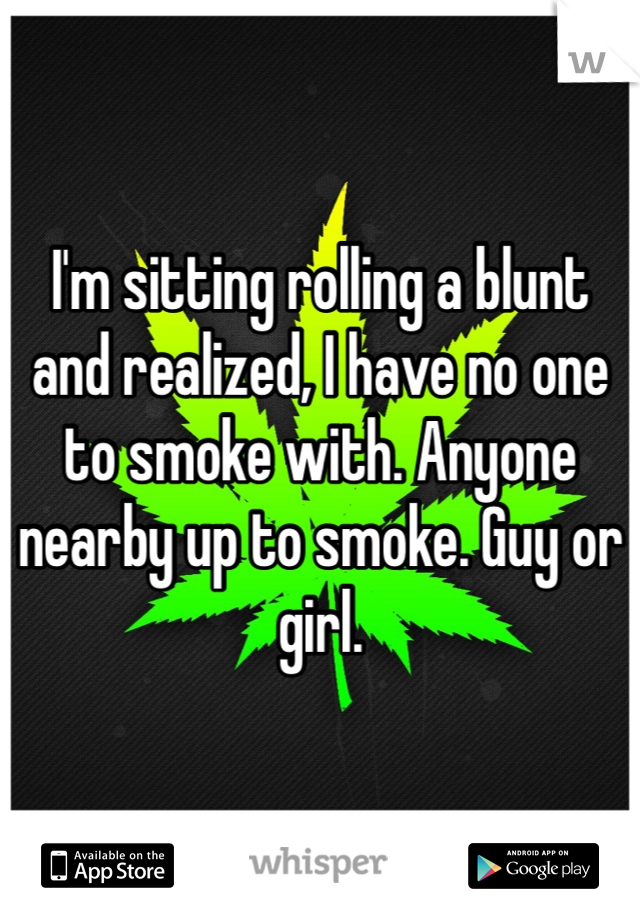 I'm sitting rolling a blunt and realized, I have no one to smoke with. Anyone nearby up to smoke. Guy or girl.