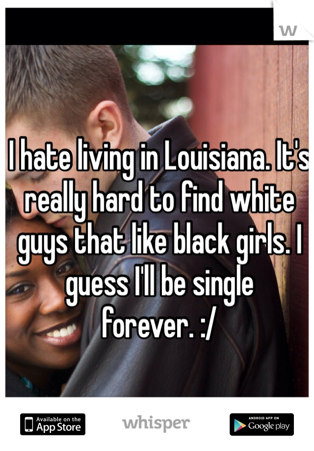 I hate living in Louisiana. It's really hard to find white guys that like black girls. I guess I'll be single forever. :/