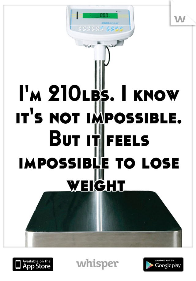 I'm 210lbs. I know it's not impossible. But it feels impossible to lose weight