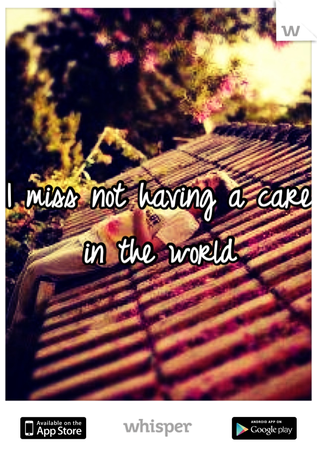 I miss not having a care in the world