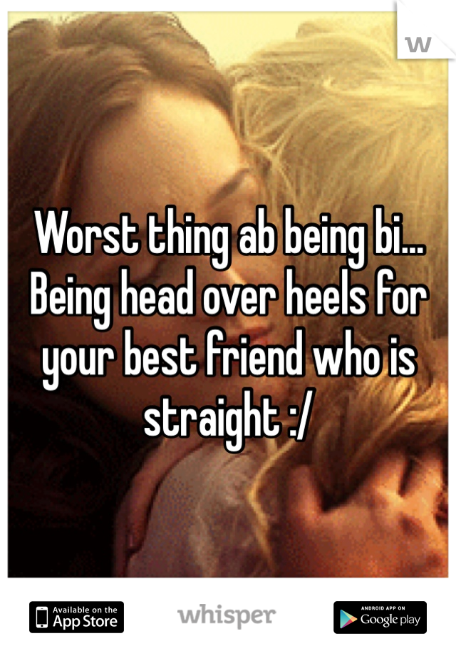 Worst thing ab being bi... Being head over heels for your best friend who is straight :/