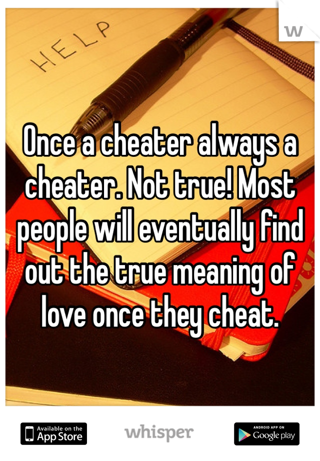 Once a cheater always a cheater. Not true! Most people will eventually find out the true meaning of love once they cheat.