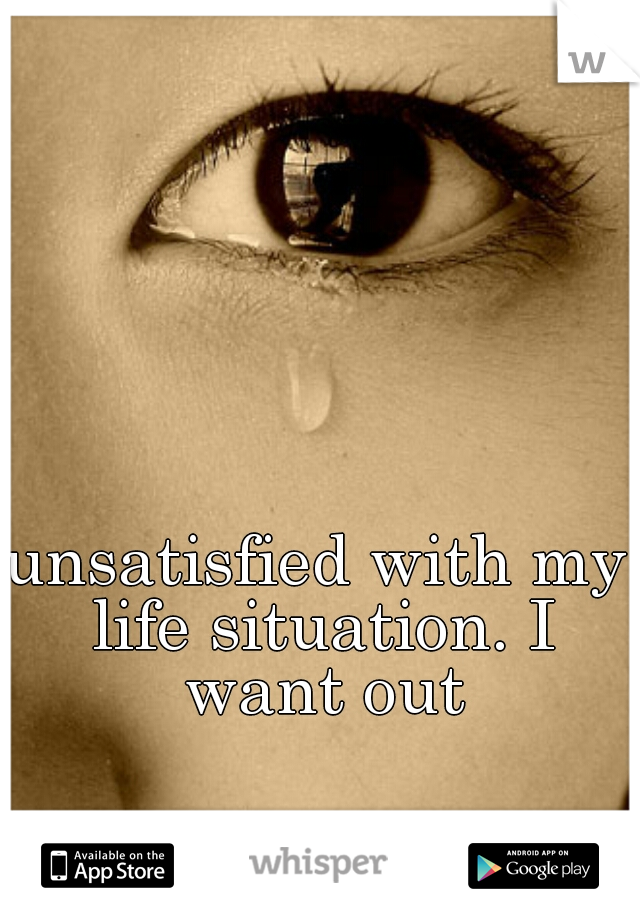 unsatisfied with my life situation. I want out