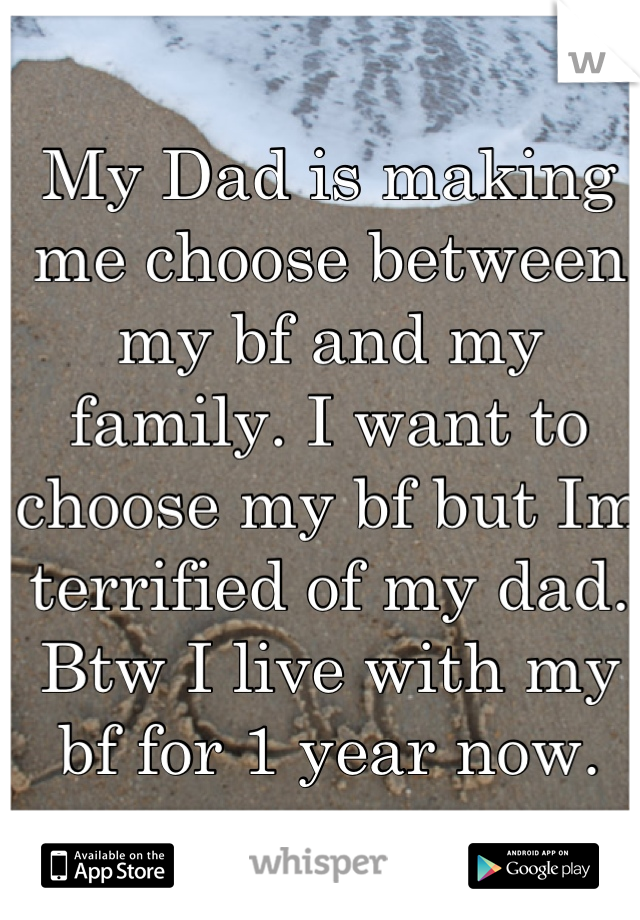 My Dad is making me choose between my bf and my family. I want to choose my bf but Im terrified of my dad. Btw I live with my bf for 1 year now.