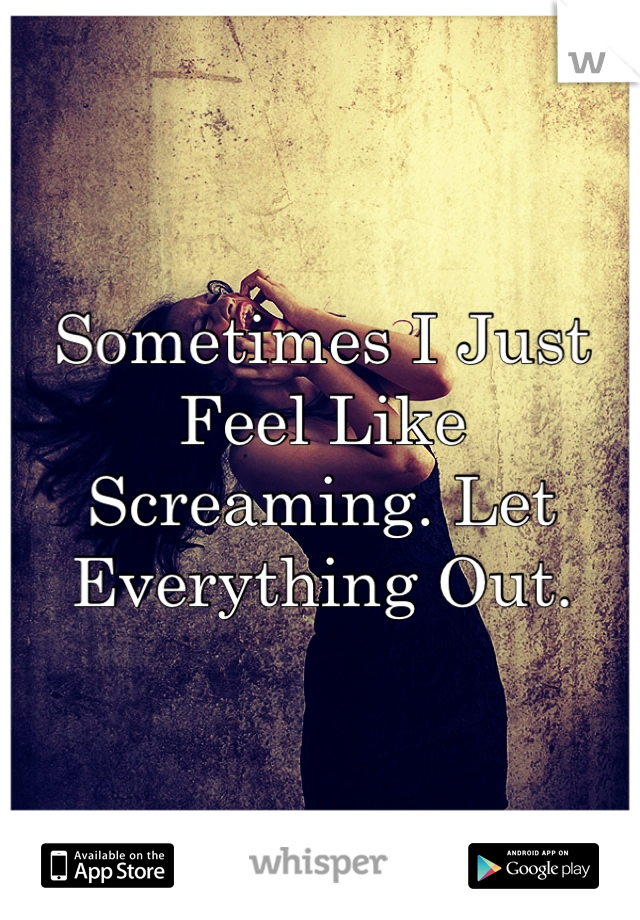 Sometimes I Just Feel Like Screaming. Let Everything Out.
