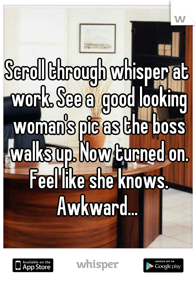 Scroll through whisper at work. See a  good looking woman's pic as the boss walks up. Now turned on. Feel like she knows. Awkward...