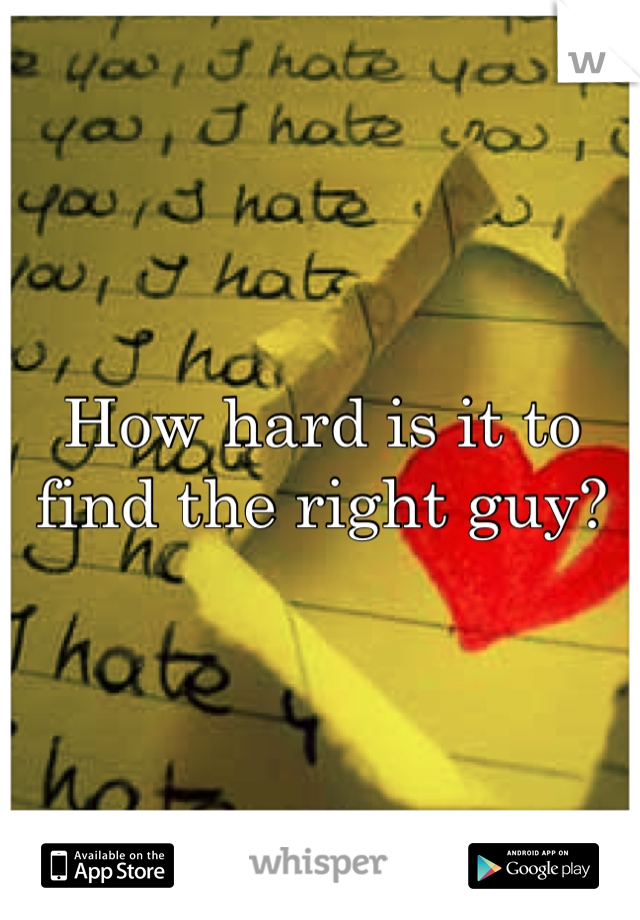 How hard is it to find the right guy?