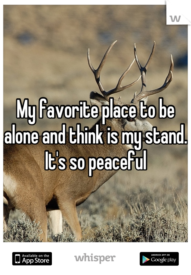 My favorite place to be alone and think is my stand. It's so peaceful