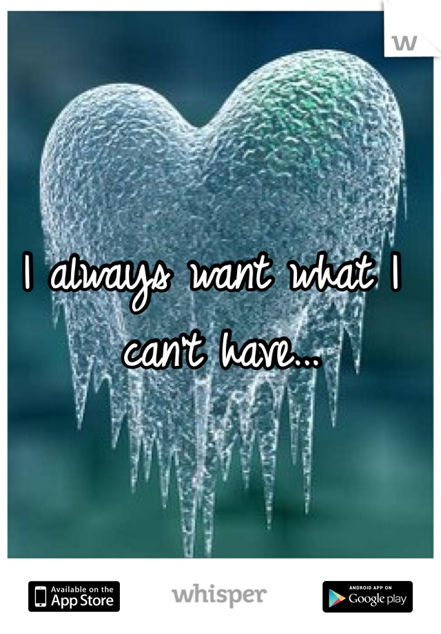 I always want what I can't have...