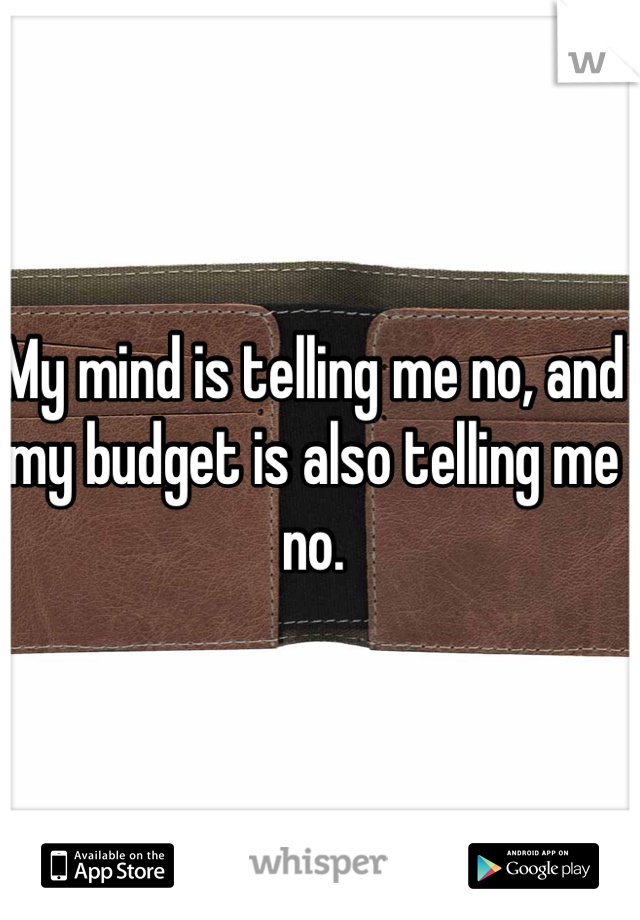 My mind is telling me no, and my budget is also telling me no.