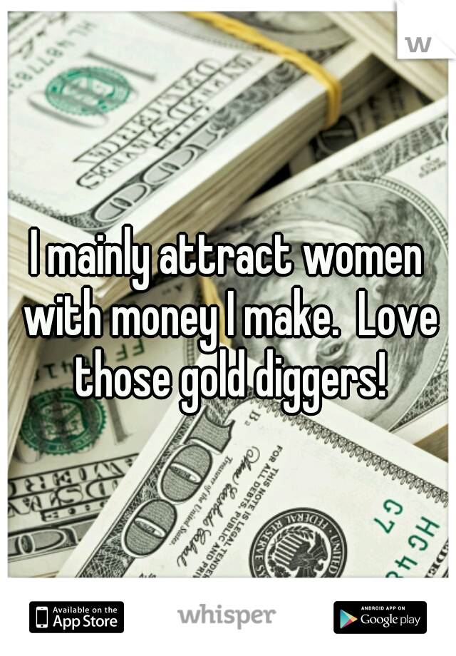 I mainly attract women with money I make.  Love those gold diggers!