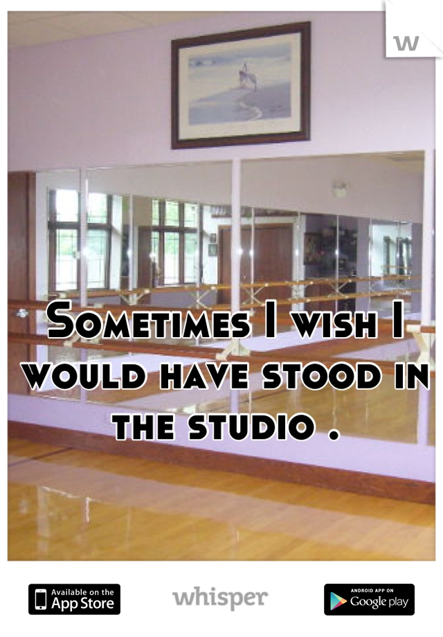 Sometimes I wish I would have stood in the studio .