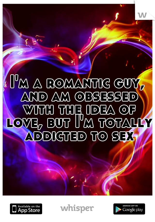 I'm a romantic guy, and am obsessed with the idea of love, but I'm totally addicted to sex