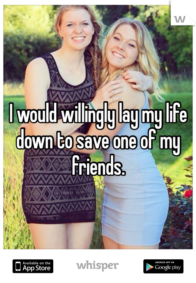 I would willingly lay my life down to save one of my friends.
