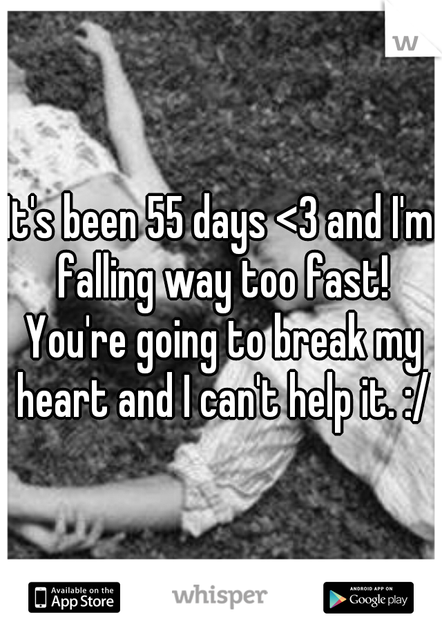 It's been 55 days <3 and I'm falling way too fast! You're going to break my heart and I can't help it. :/