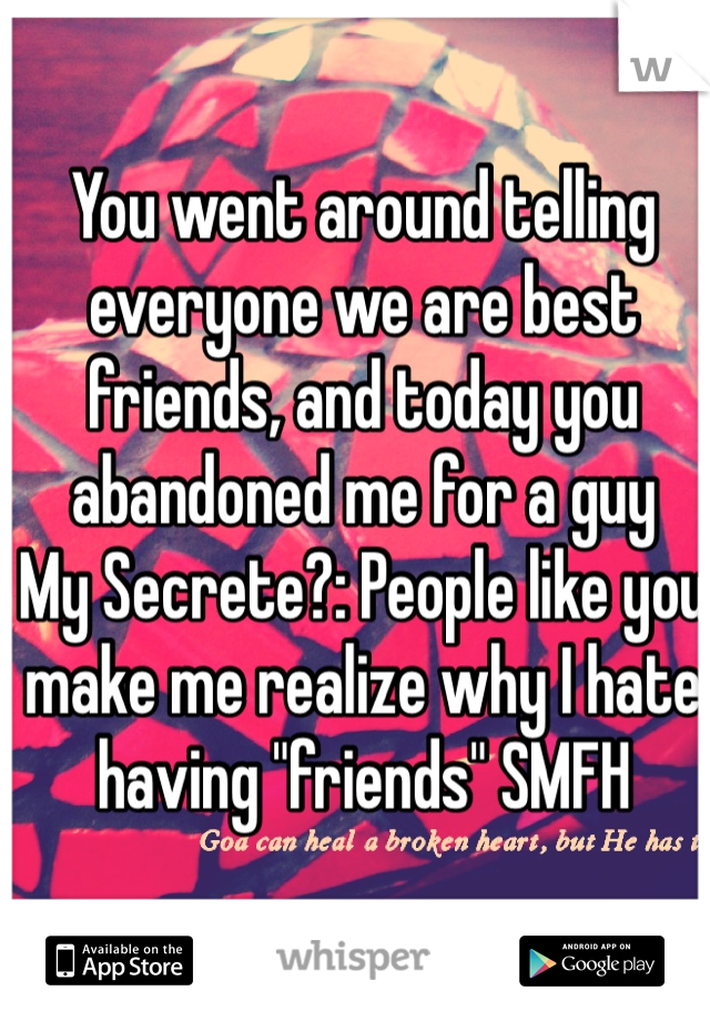 "You went around telling everyone we are best friends, and today you abandoned me for a guy My Secrete?: People like you make me realize why I hate having ""friends"" SMFH"