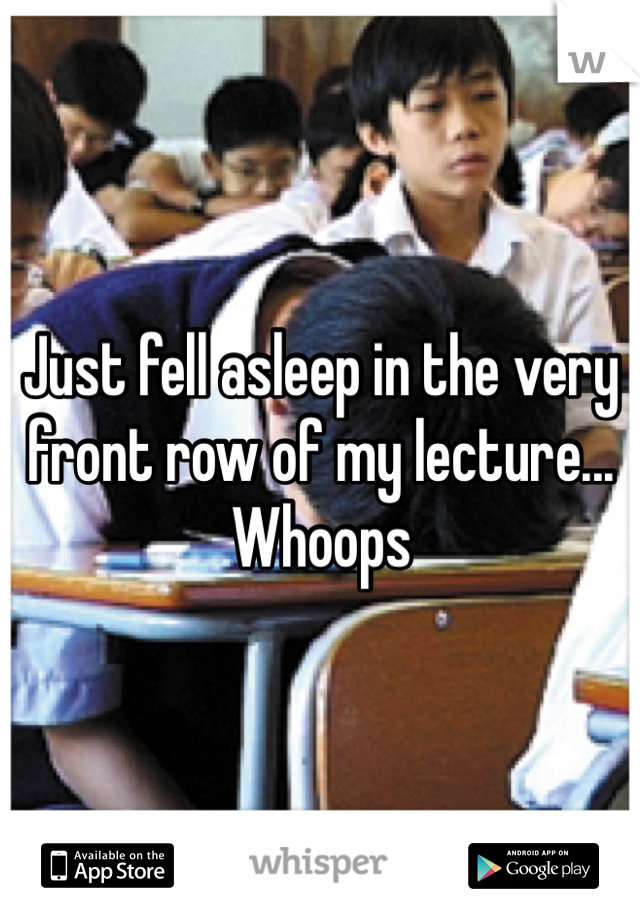 Just fell asleep in the very front row of my lecture... Whoops