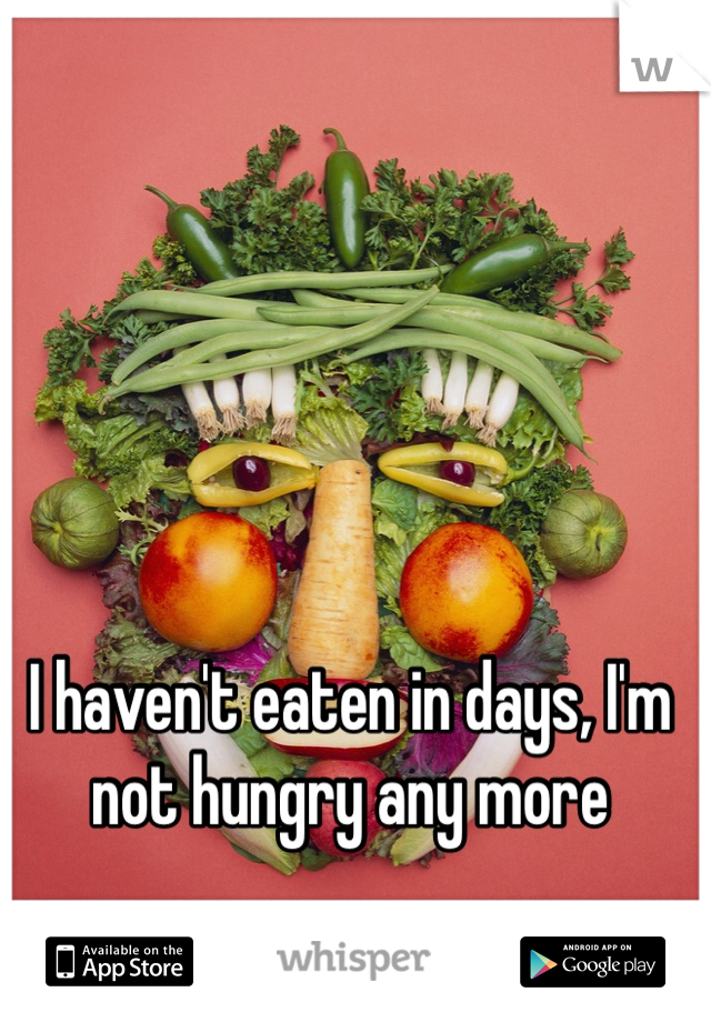 I haven't eaten in days, I'm not hungry any more